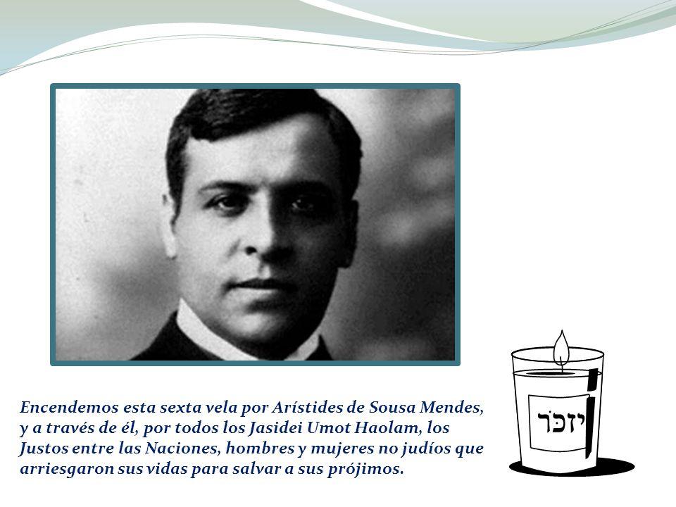Encendemos esta sexta vela por Arístides de Sousa Mendes, y a través de él, por todos los Jasidei Umot Haolam, los Justos entre las Naciones, hombres y mujeres no judíos que arriesgaron sus vidas para salvar a sus prójimos.