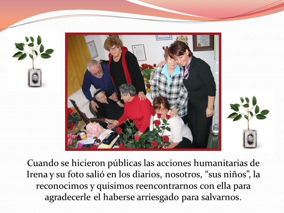 Cuando se hicieron públicas las acciones humanitarias de Irena y su foto salió en los diarios, nosotros, sus niños , la reconocimos y quisimos reencontrarnos con ella para agradecerle el haberse arriesgado para salvarnos.