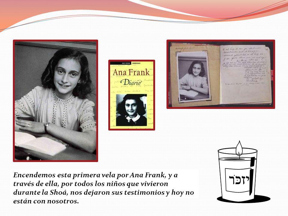 Encendemos esta primera vela por Ana Frank, y a través de ella, por todos los niños que vivieron durante la Shoá, nos dejaron sus testimonios y hoy no están con nosotros.