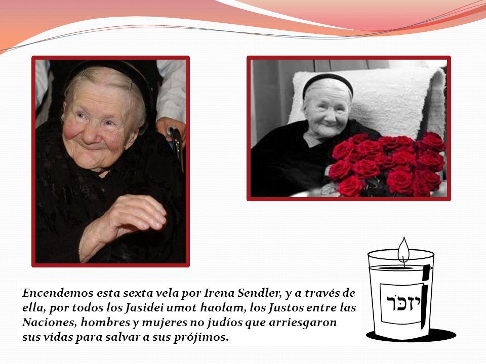 Encendemos esta sexta vela por Irena Sendler, y a través de ella, por todos los Jasidei umot haolam, los Justos entre las Naciones, hombres y mujeres no judíos que arriesgaron sus vidas para salvar a sus prójimos.
