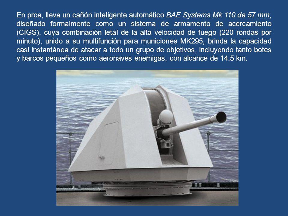 En proa, lleva un cañón inteligente automático BAE Systems Mk 110 de 57 mm, diseñado formalmente como un sistema de armamento de acercamiento (CIGS), cuya combinación letal de la alta velocidad de fuego (220 rondas por minuto), unido a su multifunción para municiones MK295, brinda la capacidad casi instantánea de atacar a todo un grupo de objetivos, incluyendo tanto botes y barcos pequeños como aeronaves enemigas, con alcance de 14.5 km.