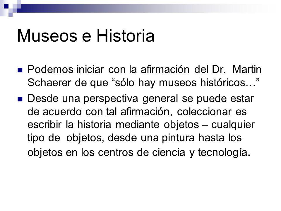 Museos e Historia Podemos iniciar con la afirmación del Dr. Martin Schaerer de que sólo hay museos históricos…