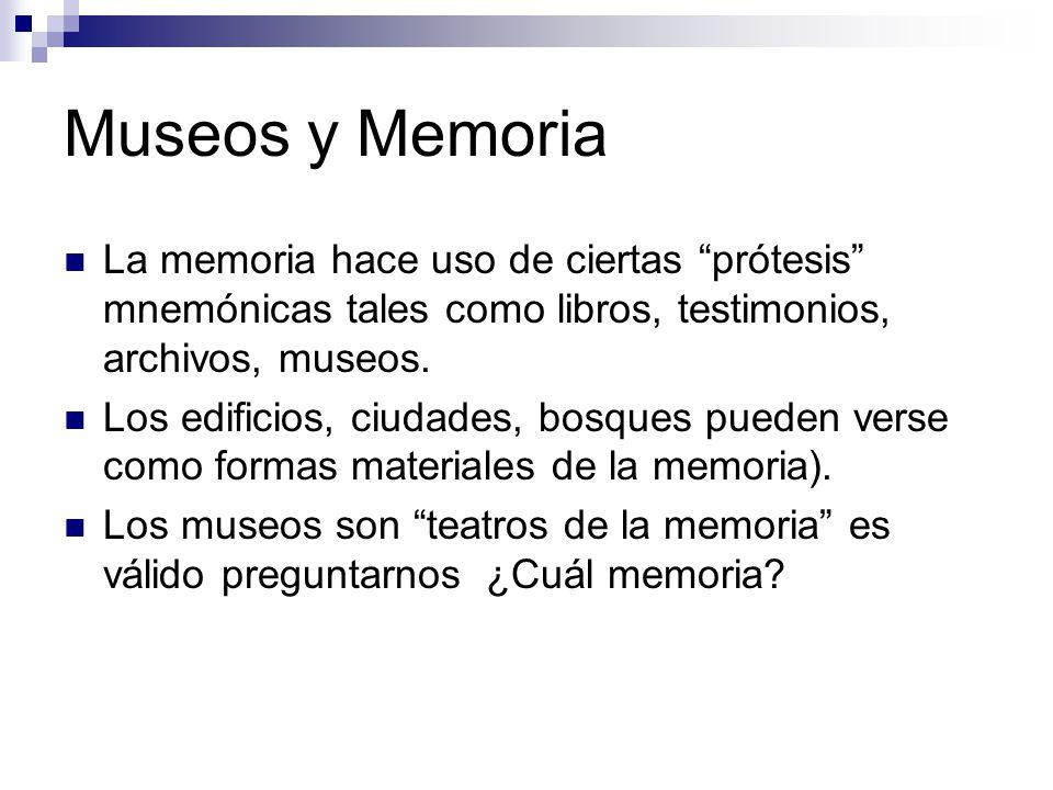 Museos y Memoria La memoria hace uso de ciertas prótesis mnemónicas tales como libros, testimonios, archivos, museos.