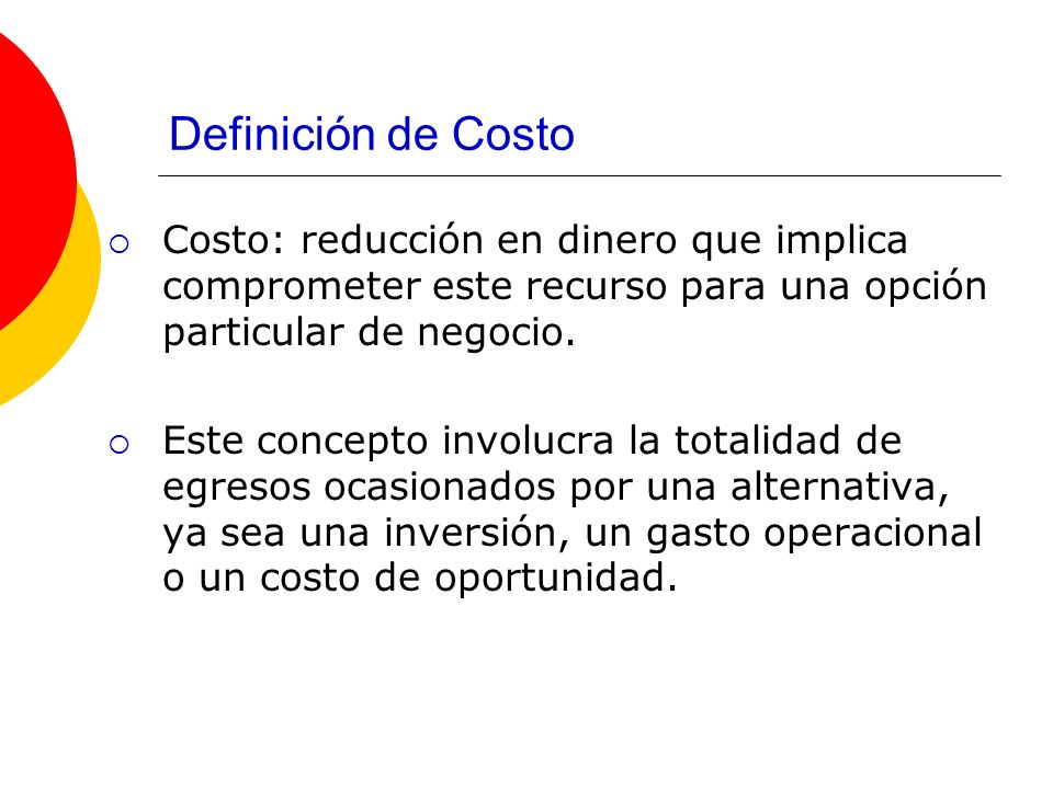 Definición de Costo Costo: reducción en dinero que implica comprometer este recurso para una opción particular de negocio.