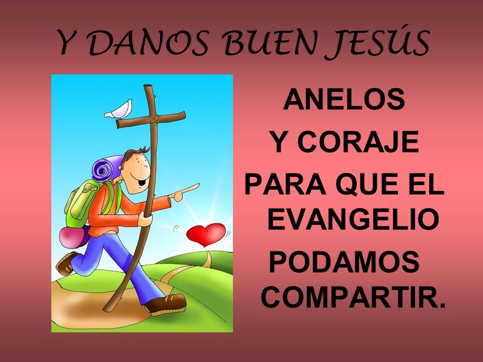 Y DANOS BUEN JESÚS ANELOS Y CORAJE PARA QUE EL EVANGELIO