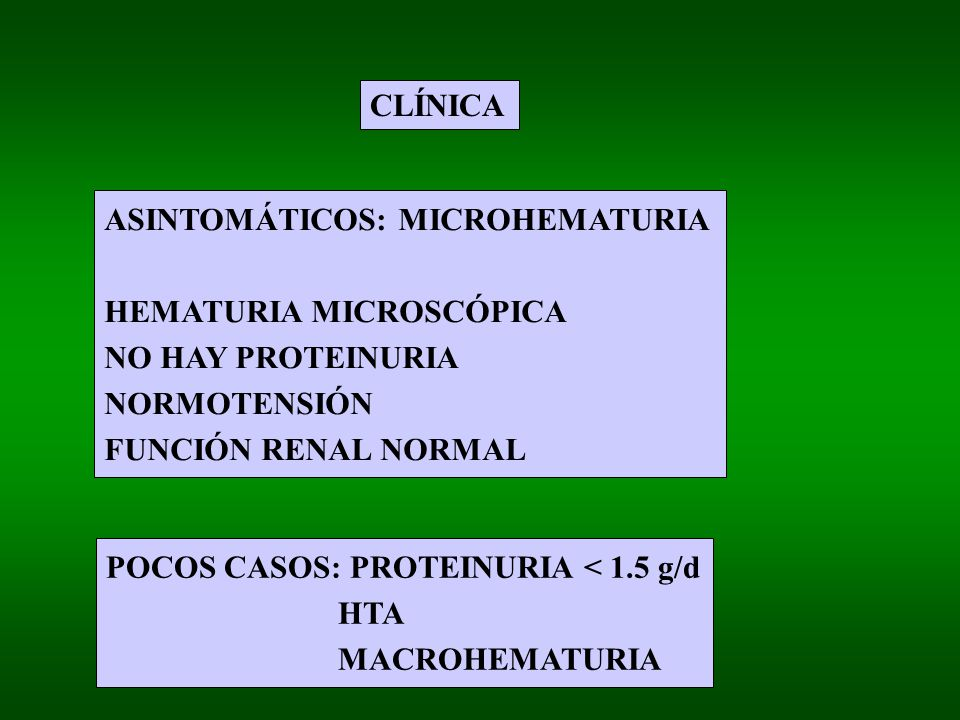 CLÍNICA ASINTOMÁTICOS: MICROHEMATURIA. HEMATURIA MICROSCÓPICA. NO HAY PROTEINURIA. NORMOTENSIÓN.