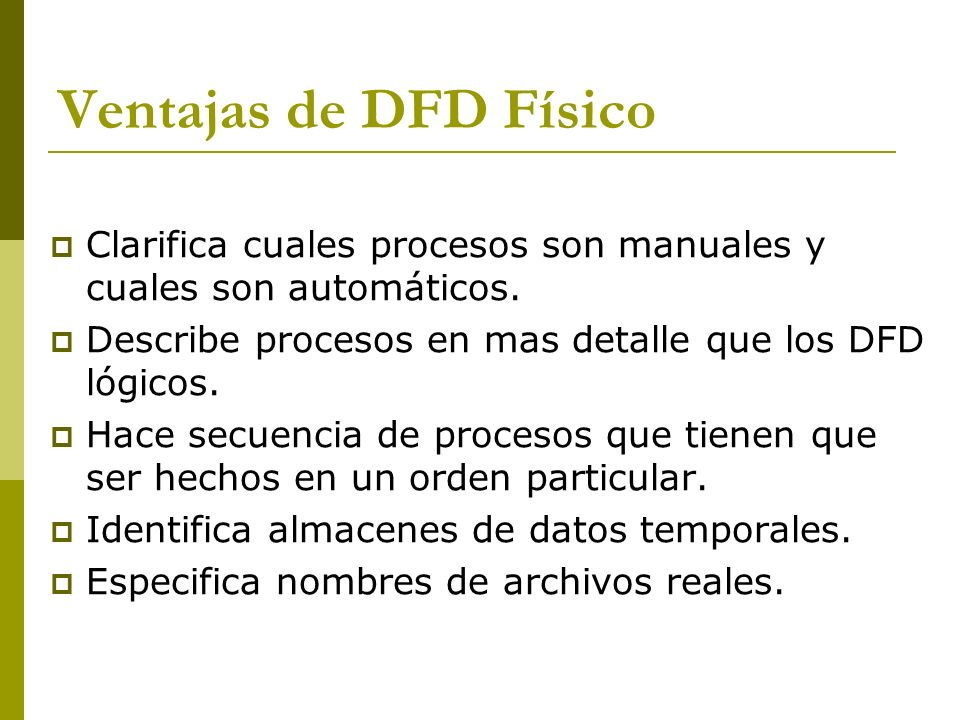 Ventajas de DFD Físico Clarifica cuales procesos son manuales y cuales son automáticos. Describe procesos en mas detalle que los DFD lógicos.