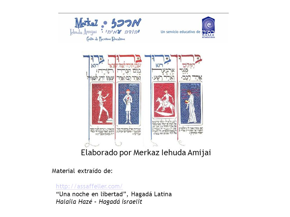 Elaborado por Merkaz Iehuda Amijai Material extraído de: http://assaffeller.com/ Una noche en libertad , Hagadá Latina Halaila Hazé – Hagadá israelit