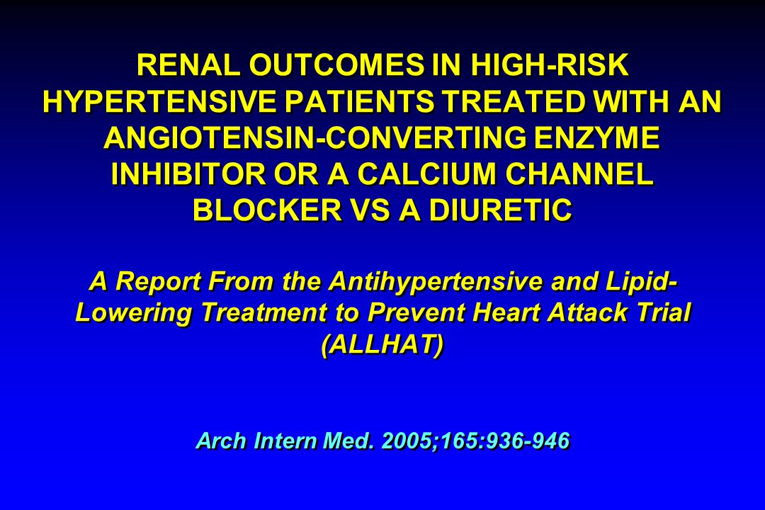 RENAL OUTCOMES IN HIGH-RISK HYPERTENSIVE PATIENTS TREATED WITH AN ANGIOTENSIN-CONVERTING ENZYME INHIBITOR OR A CALCIUM CHANNEL BLOCKER VS A DIURETIC A Report From the Antihypertensive and Lipid-Lowering Treatment to Prevent Heart Attack Trial (ALLHAT)
