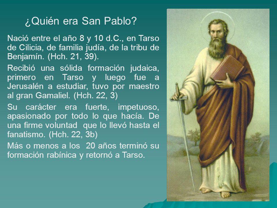 ¿Quién era San Pablo Nació entre el año 8 y 10 d.C., en Tarso de Cilicia, de familia judía, de la tribu de Benjamín. (Hch. 21, 39).