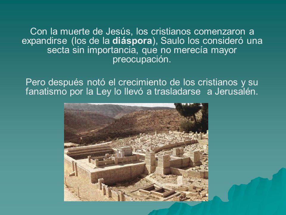 Con la muerte de Jesús, los cristianos comenzaron a expandirse (los de la diáspora), Saulo los consideró una secta sin importancia, que no merecía mayor preocupación.