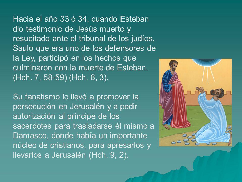 Hacia el año 33 ó 34, cuando Esteban dio testimonio de Jesús muerto y resucitado ante el tribunal de los judíos, Saulo que era uno de los defensores de la Ley, participó en los hechos que culminaron con la muerte de Esteban.