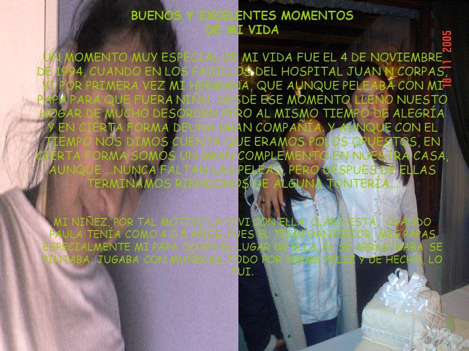 BUENOS Y EXCELENTES MOMENTOS DE MI VIDA UN MOMENTO MUY ESPECIAL DE MI VIDA FUE EL 4 DE NOVIEMBRE DE 1994, CUANDO EN LOS PASILLOS DEL HOSPITAL JUAN N CORPAS, VI POR PRIMERA VEZ MI HERMANA, QUE AUNQUE PELEABA CON MI PAPA PARA QUE FUERA NIÑO, DESDE ESE MOMENTO LLENO NUESTO HOGAR DE MUCHO DESORDEN PERO AL MISMO TIEMPO DE ALEGRÍA Y EN CIERTA FORMA DEUNA GRAN COMPAÑÍA.