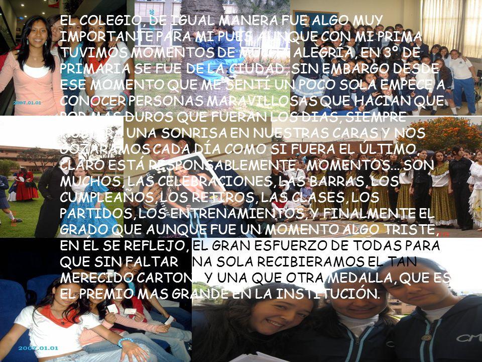 EL COLEGIO, DE IGUAL MANERA FUE ALGO MUY IMPORTANTE PARA MI PUES AUNQUE CON MI PRIMA TUVIMOS MOMENTOS DE MUCHA ALEGRÍA, EN 3º DE PRIMARIA SE FUE DE LA CIUDAD, SIN EMBARGO DESDE ESE MOMENTO QUE ME SENTÍ UN POCO SOLA EMPECE A CONOCER PERSONAS MARAVILLOSAS QUE HACIAN QUE POR MAS DUROS QUE FUERAN LOS DIAS, SIEMPRE HUBIERA UNA SONRISA EN NUESTRAS CARAS Y NOS GOZARAMOS CADA DÍA COMO SI FUERA EL ÚLTIMO, CLARO ESTÁ RESPONSABLEMENTE.