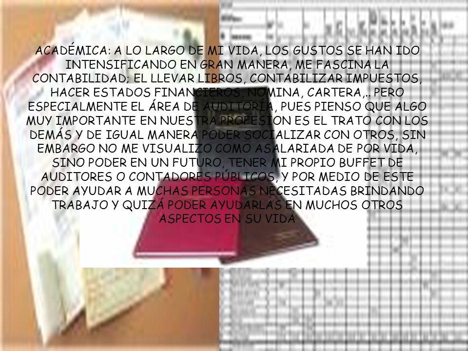 ACADÉMICA: A LO LARGO DE MI VIDA, LOS GUSTOS SE HAN IDO INTENSIFICANDO EN GRAN MANERA, ME FASCINA LA CONTABILIDAD; EL LLEVAR LIBROS, CONTABILIZAR IMPUESTOS, HACER ESTADOS FINANCIEROS, NOMINA, CARTERA,..