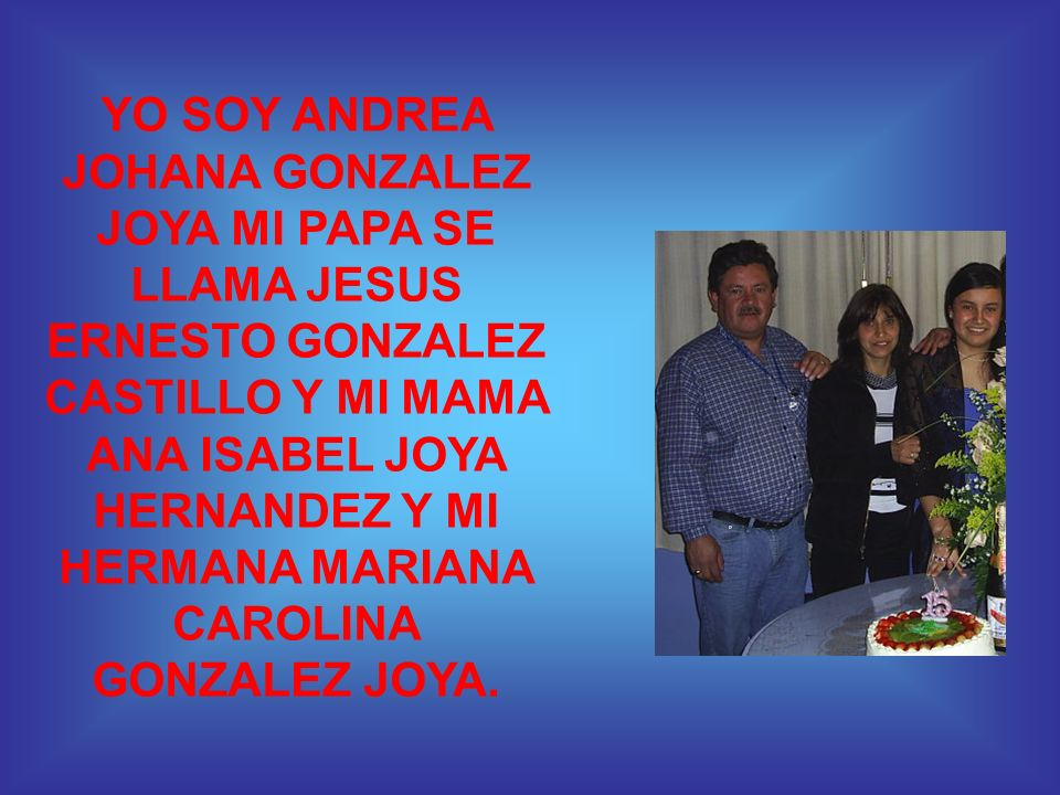 YO SOY ANDREA JOHANA GONZALEZ JOYA MI PAPA SE LLAMA JESUS ERNESTO GONZALEZ CASTILLO Y MI MAMA ANA ISABEL JOYA HERNANDEZ Y MI HERMANA MARIANA CAROLINA GONZALEZ JOYA.