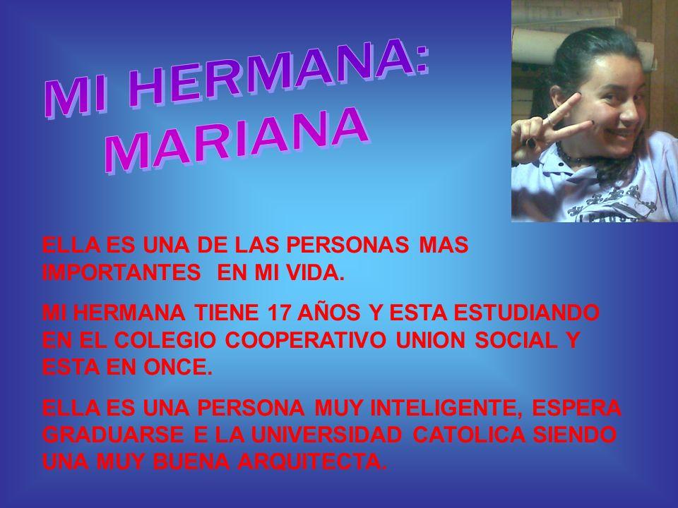 MI HERMANA: MARIANA. ELLA ES UNA DE LAS PERSONAS MAS IMPORTANTES EN MI VIDA.