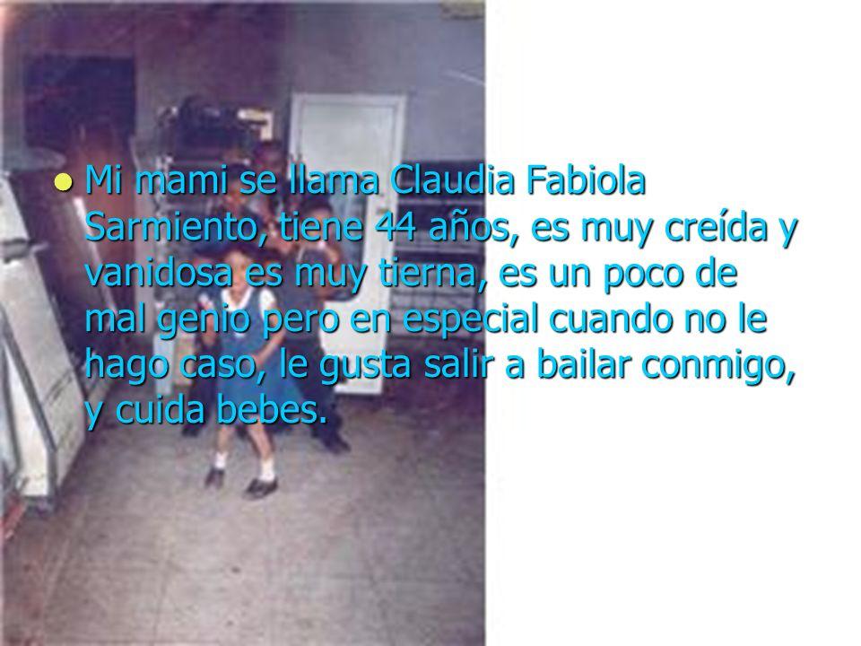 Mi mami se llama Claudia Fabiola Sarmiento, tiene 44 años, es muy creída y vanidosa es muy tierna, es un poco de mal genio pero en especial cuando no le hago caso, le gusta salir a bailar conmigo, y cuida bebes.