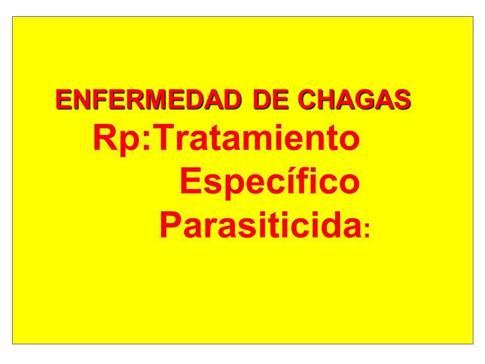 ENFERMEDAD DE CHAGAS Rp:Tratamiento Específico Parasiticida: