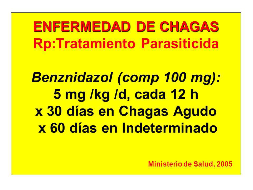 ENFERMEDAD DE CHAGAS Rp:Tratamiento Parasiticida Benznidazol (comp 100 mg): 5 mg /kg /d, cada 12 h x 30 días en Chagas Agudo x 60 días en Indeterminado Ministerio de Salud, 2005