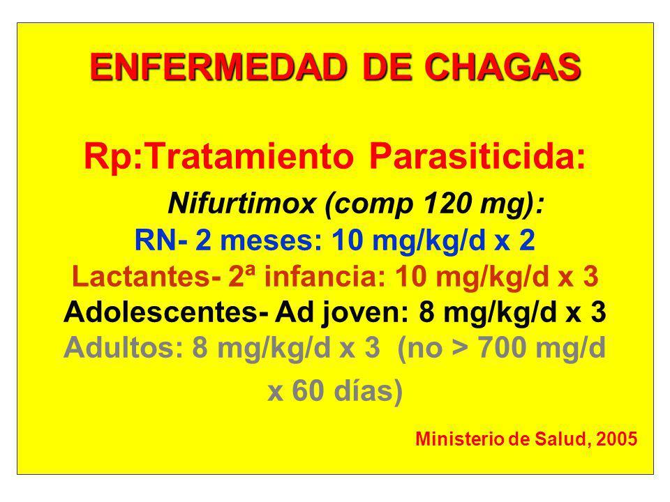 ENFERMEDAD DE CHAGAS Rp:Tratamiento Parasiticida: Nifurtimox (comp 120 mg): RN- 2 meses: 10 mg/kg/d x 2 Lactantes- 2ª infancia: 10 mg/kg/d x 3 Adolescentes- Ad joven: 8 mg/kg/d x 3 Adultos: 8 mg/kg/d x 3 (no > 700 mg/d x 60 días) Ministerio de Salud, 2005
