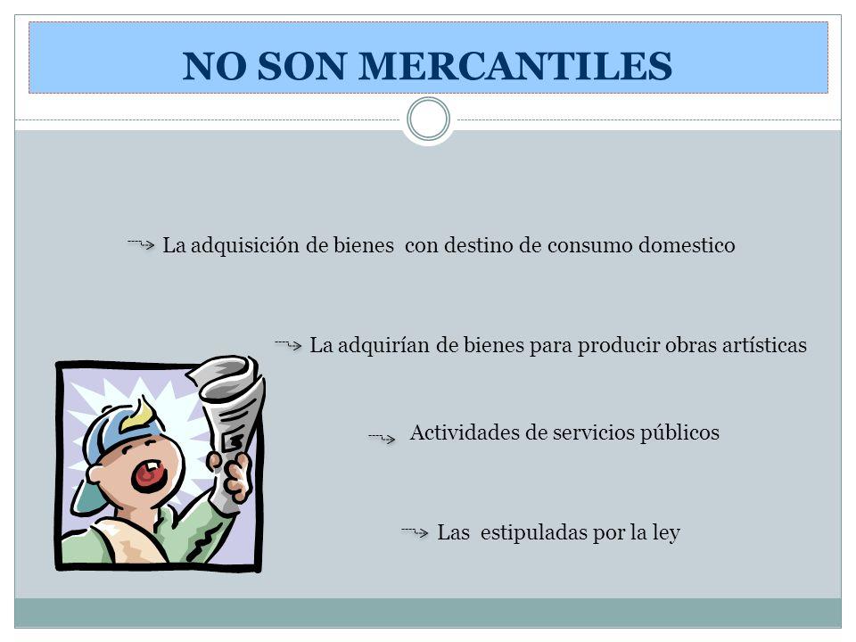 NO SON MERCANTILES La adquisición de bienes con destino de consumo domestico. La adquirían de bienes para producir obras artísticas.