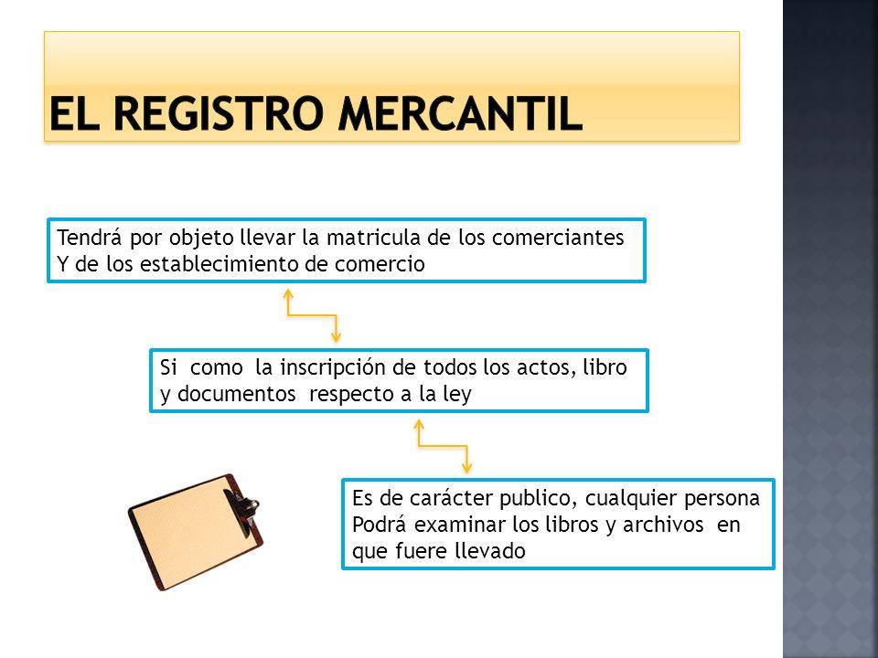 El registro mercantil Tendrá por objeto llevar la matricula de los comerciantes. Y de los establecimiento de comercio.