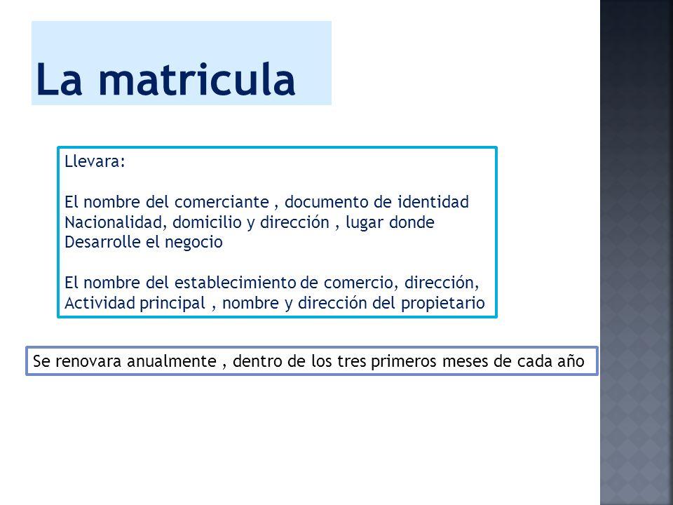 La matriculaLlevara: El nombre del comerciante , documento de identidad. Nacionalidad, domicilio y dirección , lugar donde.