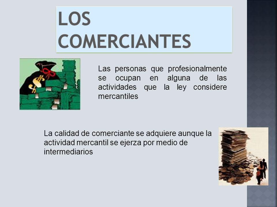 Los comerciantes Las personas que profesionalmente se ocupan en alguna de las actividades que la ley considere mercantiles.