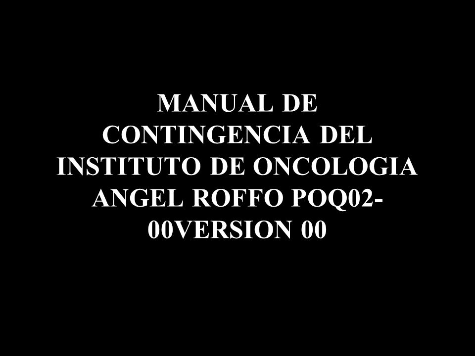 MANUAL DE CONTINGENCIA DEL INSTITUTO DE ONCOLOGIA ANGEL ROFFO POQ02-00VERSION 00