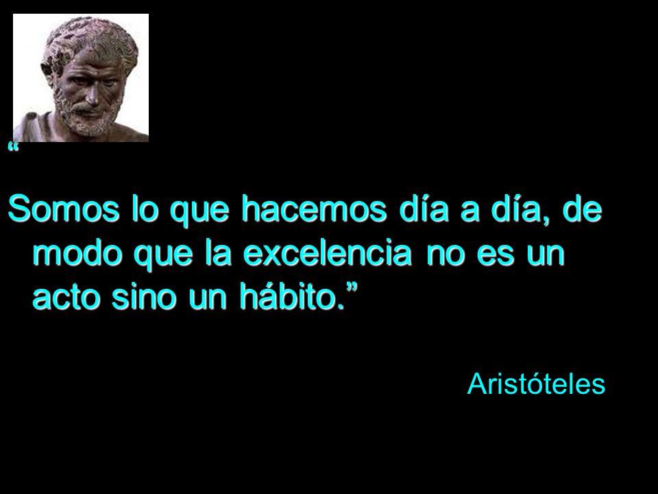 Somos lo que hacemos día a día, de modo que la excelencia no es un acto sino un hábito. Aristóteles.