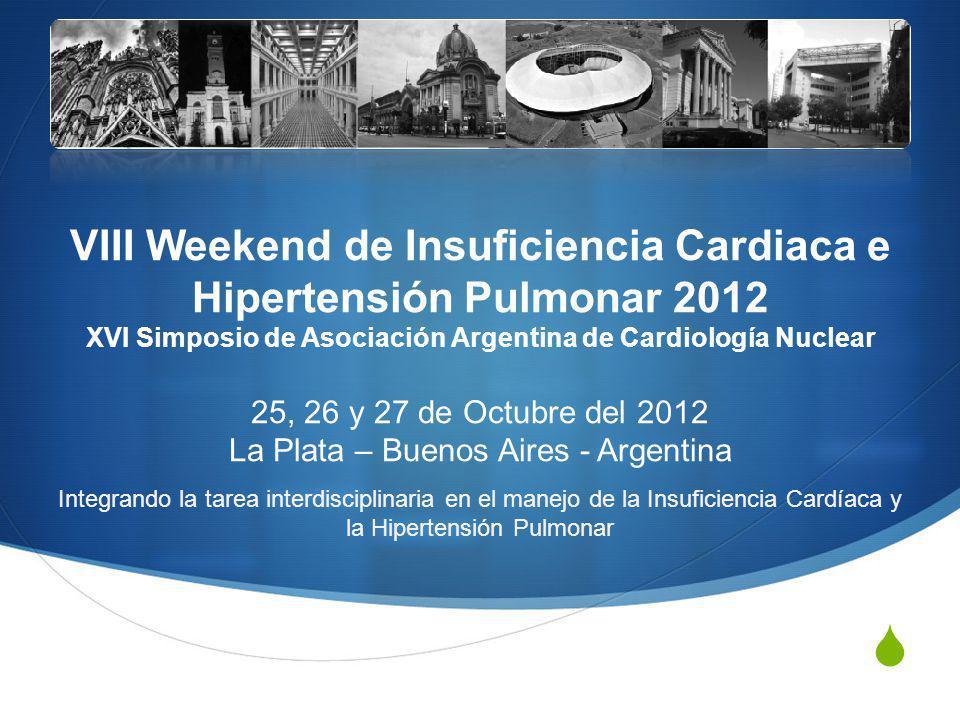 VIII Weekend de Insuficiencia Cardiaca e Hipertensión Pulmonar 2012 XVI Simposio de Asociación Argentina de Cardiología Nuclear 25, 26 y 27 de Octubre del 2012 La Plata – Buenos Aires - Argentina