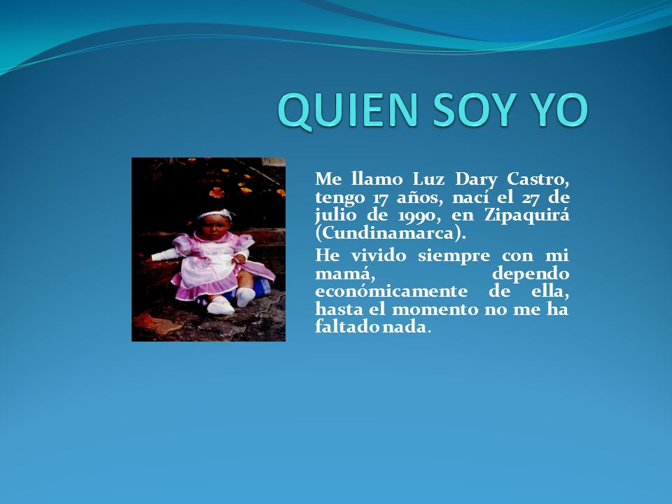 QUIEN SOY YO Me llamo Luz Dary Castro, tengo 17 años, nací el 27 de julio de 1990, en Zipaquirá (Cundinamarca).
