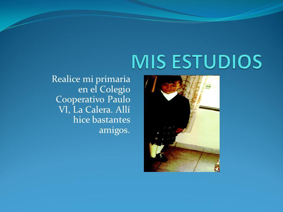 MIS ESTUDIOS Realice mi primaria en el Colegio Cooperativo Paulo VI, La Calera.