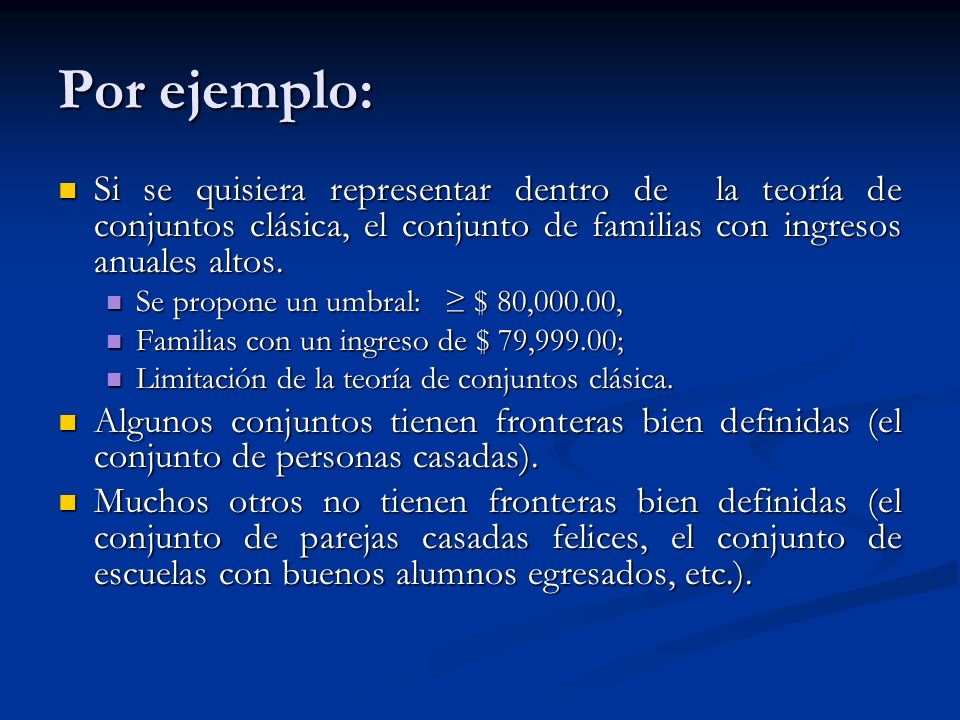 Por ejemplo:Si se quisiera representar dentro de la teoría de conjuntos clásica, el conjunto de familias con ingresos anuales altos.
