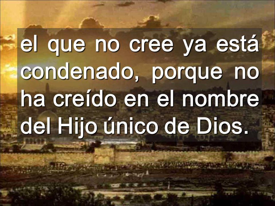 el que no cree ya está condenado, porque no ha creído en el nombre del Hijo único de Dios.