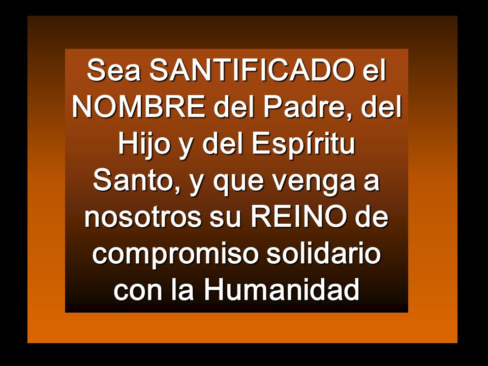 Sea SANTIFICADO el NOMBRE del Padre, del Hijo y del Espíritu Santo, y que venga a nosotros su REINO de compromiso solidario con la Humanidad