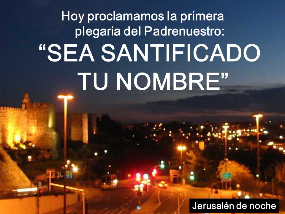 Hoy proclamamos la primera plegaria del Padrenuestro: SEA SANTIFICADO TU NOMBRE