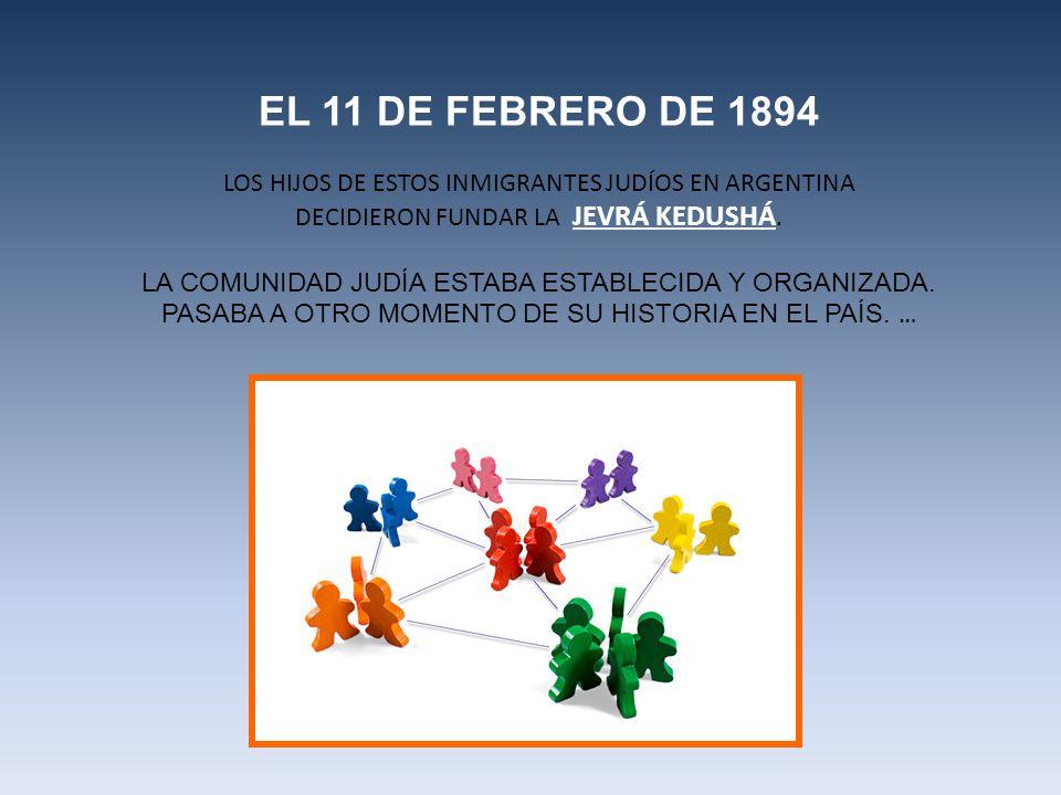 EL 11 DE FEBRERO DE 1894 LOS HIJOS DE ESTOS INMIGRANTES JUDÍOS EN ARGENTINA. DECIDIERON FUNDAR LA JEVRÁ KEDUSHÁ.