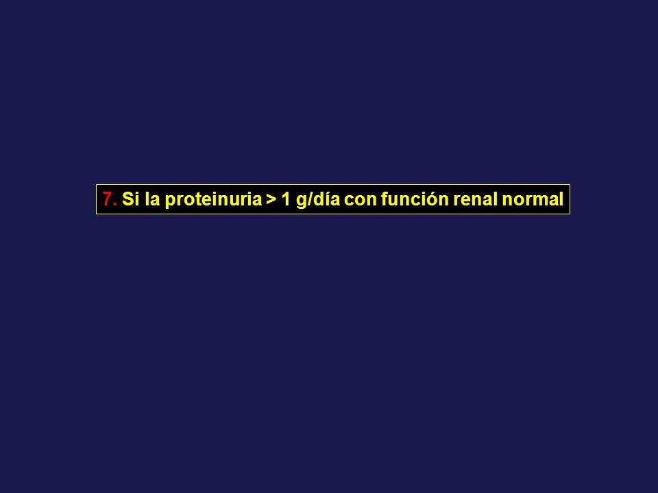 7. Si la proteinuria > 1 g/día con función renal normal