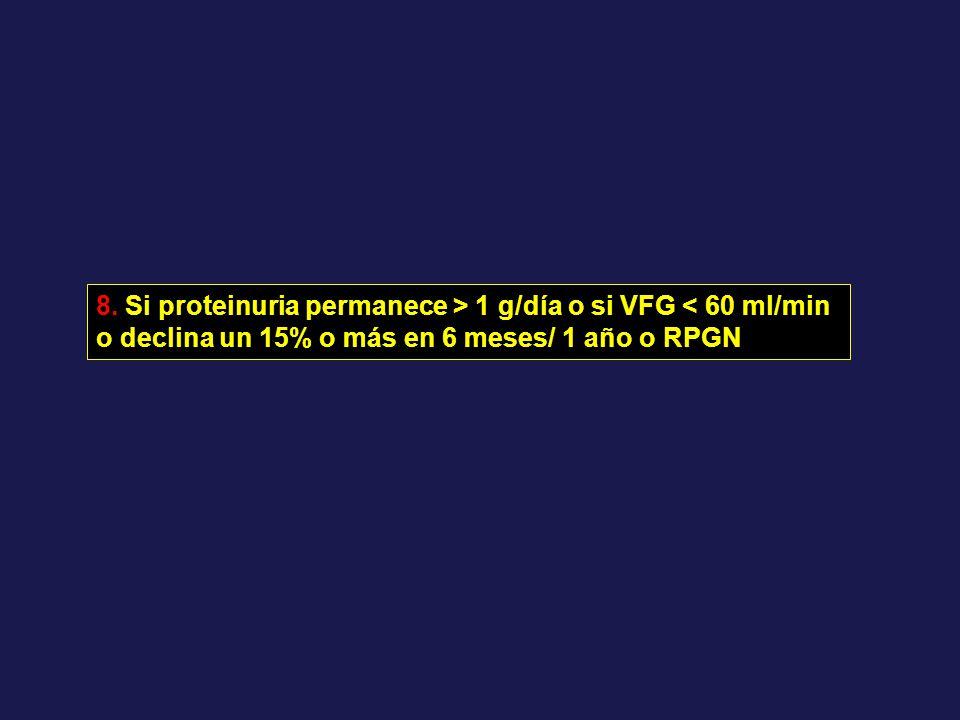 8. Si proteinuria permanece > 1 g/día o si VFG < 60 ml/min