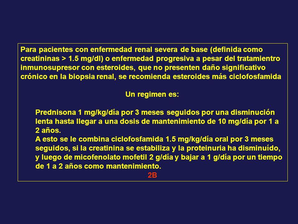 Para pacientes con enfermedad renal severa de base (definida como creatininas > 1.5 mg/dl) o enfermedad progresiva a pesar del tratamientro inmunosupresor con esteroides, que no presenten daño significativo crónico en la biopsia renal, se recomienda esteroides más ciclofosfamida