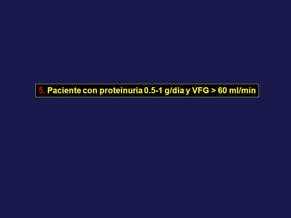 5. Paciente con proteinuria 0.5-1 g/día y VFG > 60 ml/min