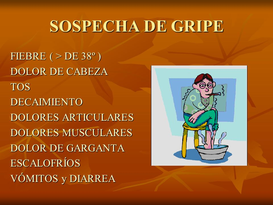 SOSPECHA DE GRIPE FIEBRE ( > DE 38º ) DOLOR DE CABEZA TOS