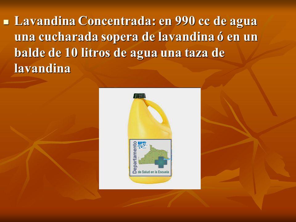 Lavandina Concentrada: en 990 cc de agua una cucharada sopera de lavandina ó en un balde de 10 litros de agua una taza de lavandina