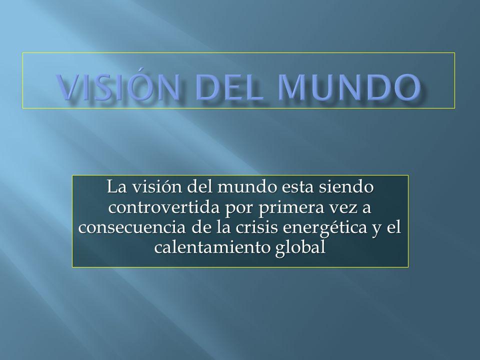 Visión del mundo La visión del mundo esta siendo controvertida por primera vez a consecuencia de la crisis energética y el calentamiento global.