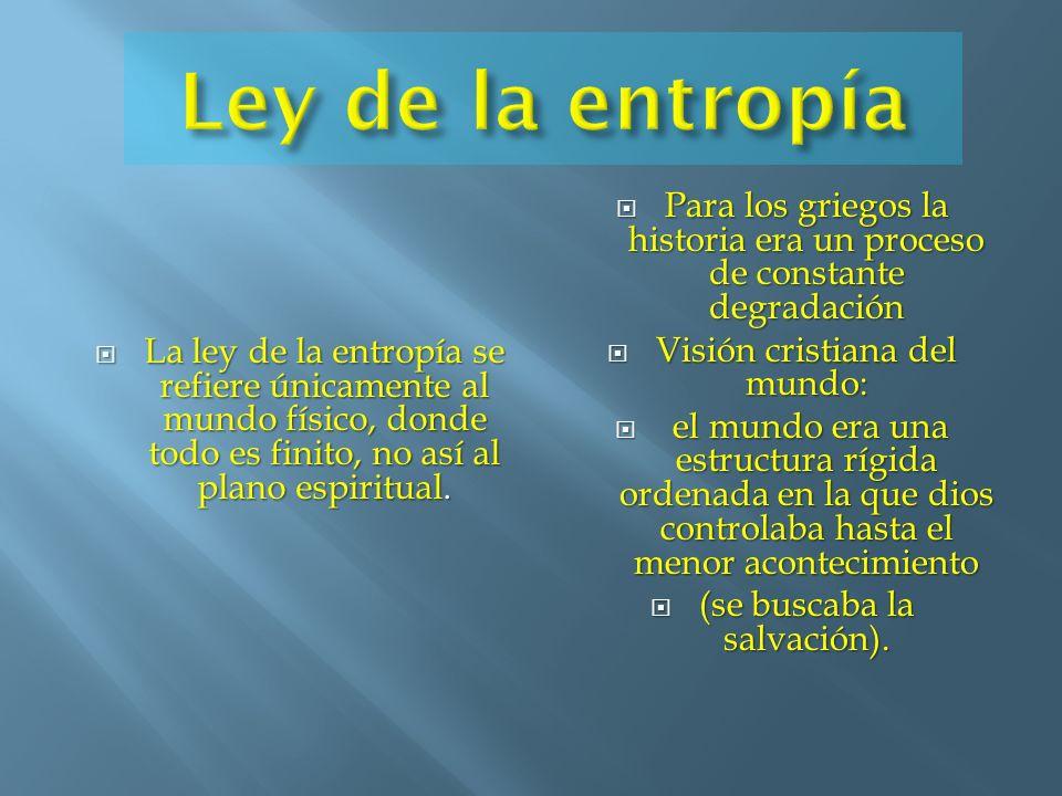 Ley de la entropía Para los griegos la historia era un proceso de constante degradación. Visión cristiana del mundo: