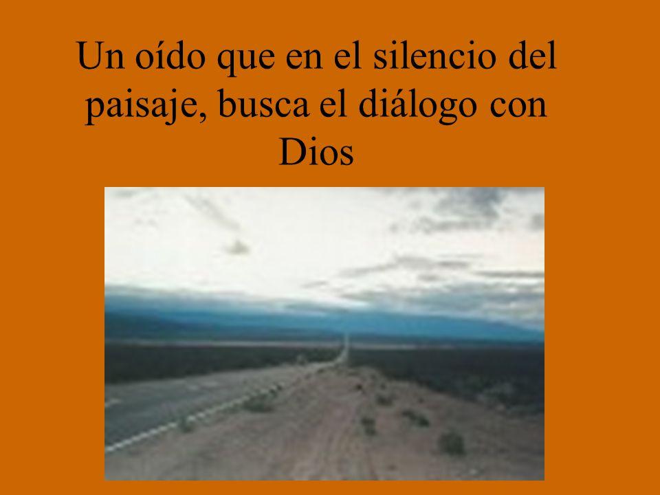 Un oído que en el silencio del paisaje, busca el diálogo con Dios