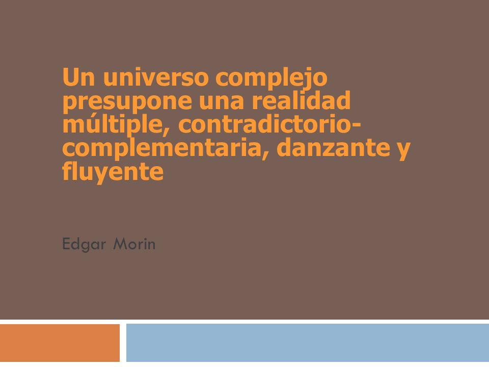 Un universo complejo presupone una realidad múltiple, contradictorio- complementaria, danzante y fluyente