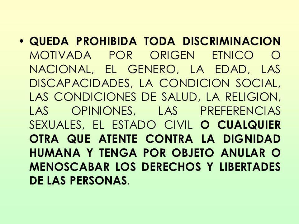 QUEDA PROHIBIDA TODA DISCRIMINACION MOTIVADA POR ORIGEN ETNICO O NACIONAL, EL GENERO, LA EDAD, LAS DISCAPACIDADES, LA CONDICION SOCIAL, LAS CONDICIONES DE SALUD, LA RELIGION, LAS OPINIONES, LAS PREFERENCIAS SEXUALES, EL ESTADO CIVIL O CUALQUIER OTRA QUE ATENTE CONTRA LA DIGNIDAD HUMANA Y TENGA POR OBJETO ANULAR O MENOSCABAR LOS DERECHOS Y LIBERTADES DE LAS PERSONAS.
